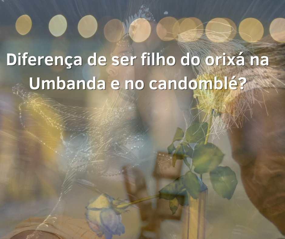 Diferença de ser filho do orixá na Umbanda e no candomblé?